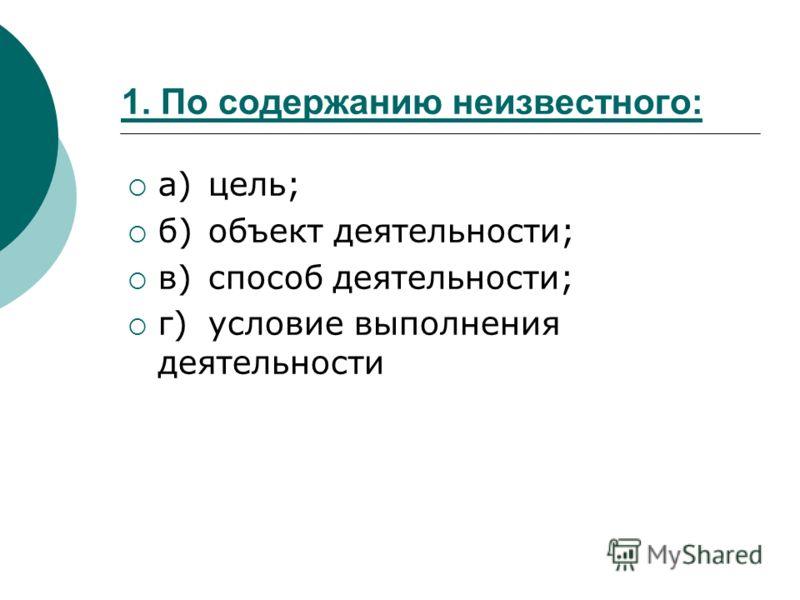 1. По содержанию неизвестного: а)цель; б)объект деятельности; в)способ деятельности; г)условие выполнения деятельности
