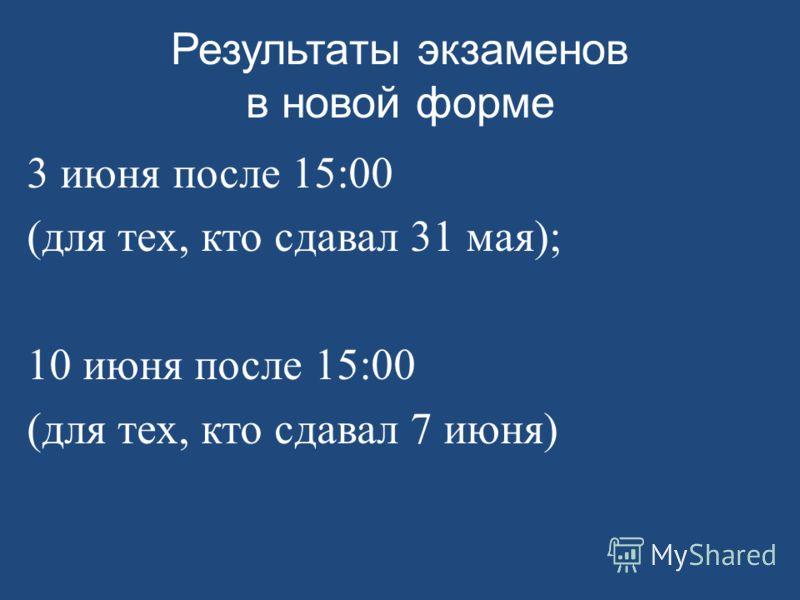 Результаты экзаменов в новой форме 3 июня после 15:00 (для тех, кто сдавал 31 мая); 10 июня после 15:00 (для тех, кто сдавал 7 июня)
