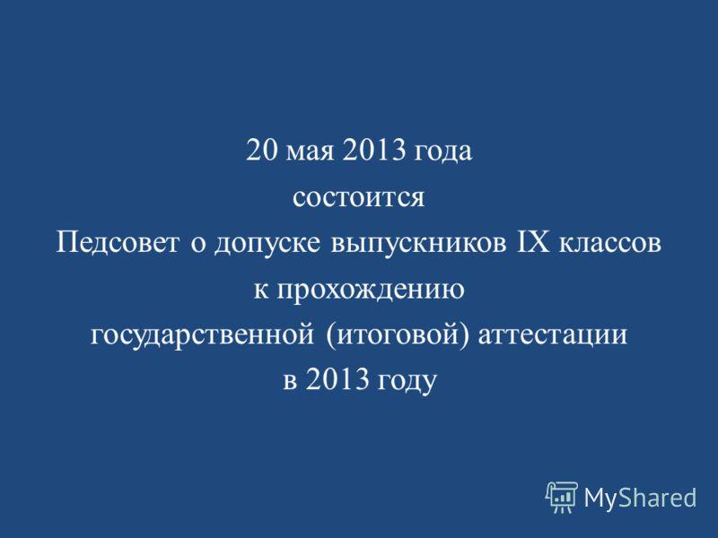 20 мая 2013 года состоится Педсовет о допуске выпускников IX классов к прохождению государственной (итоговой) аттестации в 2013 году