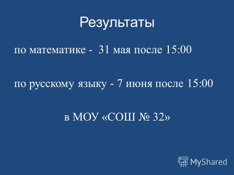 Результаты по математике - 31 мая после 15:00 по русскому языку - 7 июня после 15:00 в МОУ «СОШ 32»