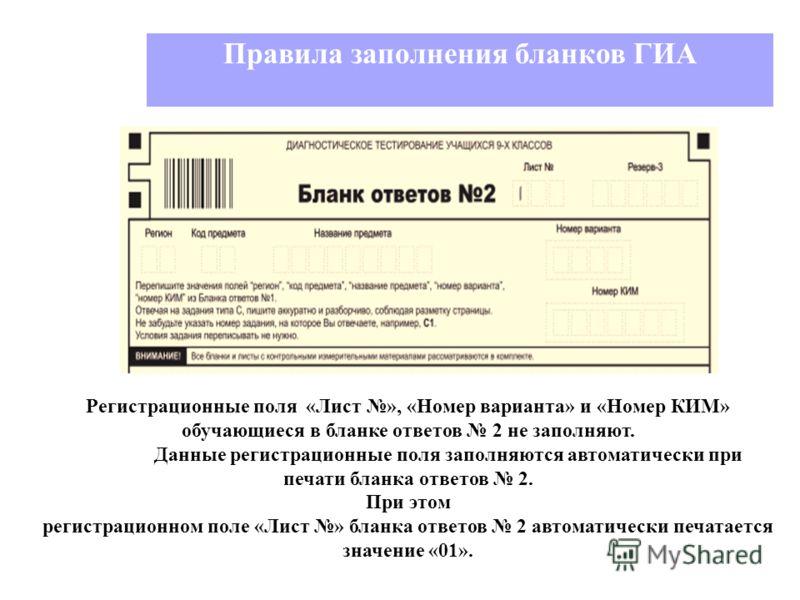 Правила заполнения бланков ГИА Регистрационные поля «Лист », «Номер варианта» и «Номер КИМ» обучающиеся в бланке ответов 2 не заполняют. Данные регистрационные поля заполняются автоматически при печати бланка ответов 2. При этом регистрационном поле