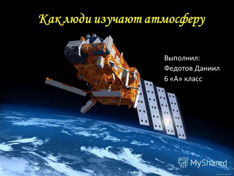Как люди изучают атмосферу Выполнил: Федотов Даниил 6 «А» класс
