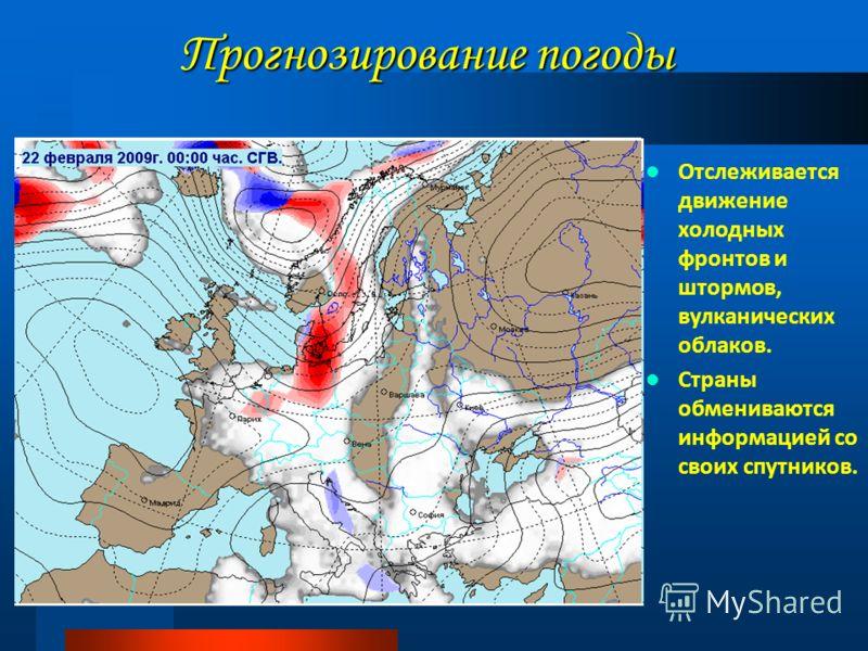Прогнозирование погоды Отслеживается движение холодных фронтов и штормов, вулканических облаков. Страны обмениваются информацией со своих спутников.