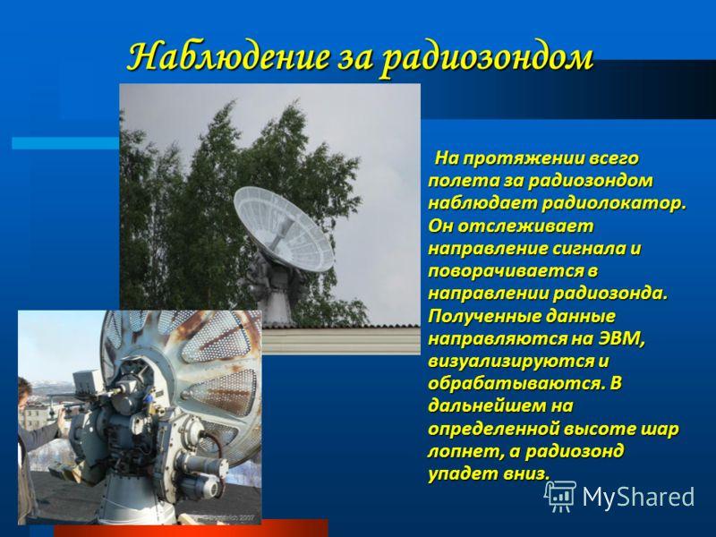 Наблюдение за радиозондом На протяжении всего полета за радиозондом наблюдает радиолокатор. Он отслеживает направление сигнала и поворачивается в направлении радиозонда. Полученные данные направляются на ЭВМ, визуализируются и обрабатываются. В дальн