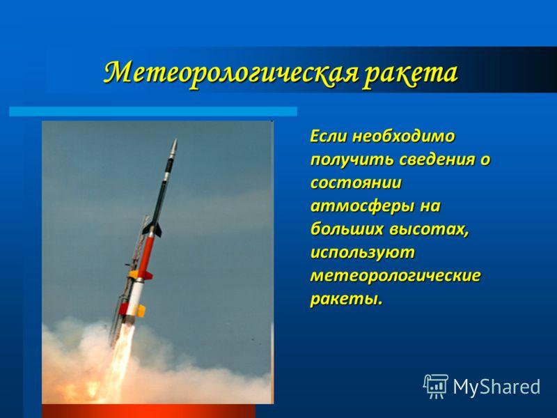 Метеорологическая ракета Если необходимо получить сведения о состоянии атмосферы на больших высотах, используют метеорологические ракеты. Если необходимо получить сведения о состоянии атмосферы на больших высотах, используют метеорологические ракеты.