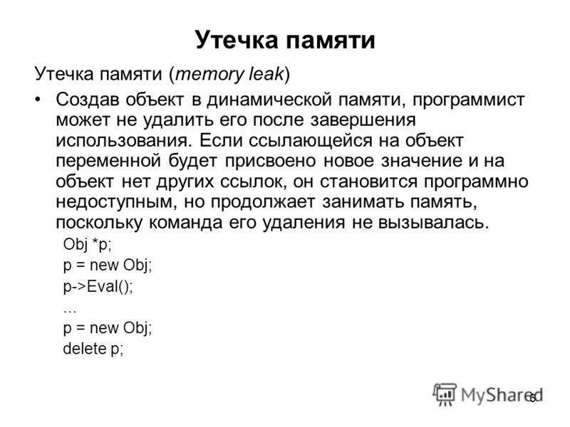 6 Утечка памяти Утечка памяти (memory leak) Создав объект в динамической памяти, программист может не удалить его после завершения использования. Если ссылающейся на объект переменной будет присвоено новое значение и на объект нет других ссылок, он с