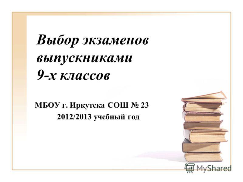Выбор экзаменов выпускниками 9-х классов МБОУ г. Иркутска СОШ 23 2012/2013 учебный год