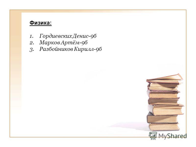 Физика: 1.Гордиевских Денис-9б 2.Марков Артём-9б 3.Разбойников Кирилл-9б