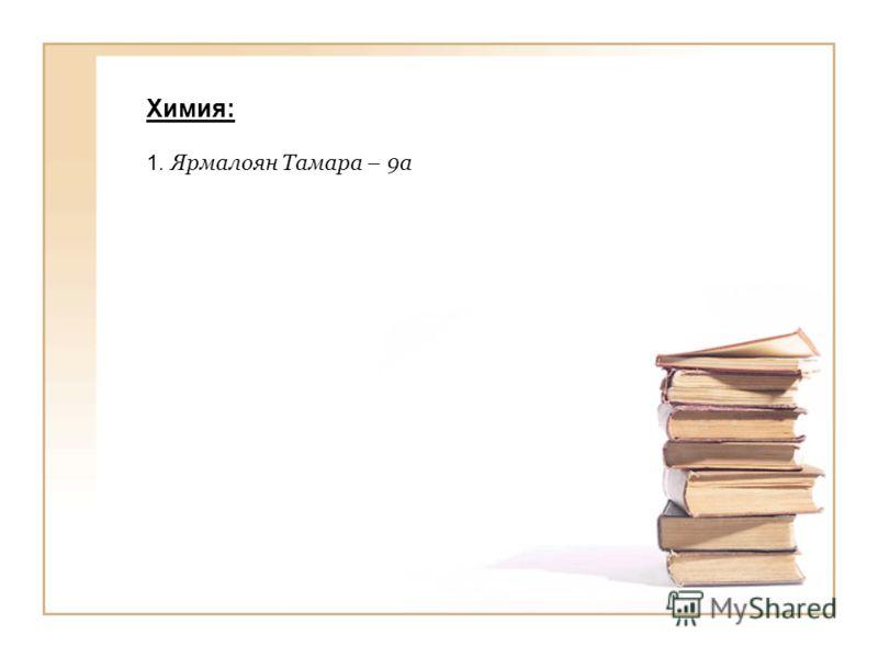 Химия: 1. Ярмалоян Тамара – 9а