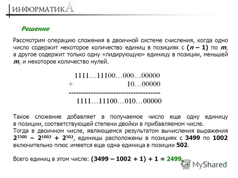 Решение Рассмотрим операцию сложения в двоичной системе счисления, когда одно число содержит некоторое количество единиц в позициях с (n – 1) по m, а другое содержит только одну «лидирующую» единицу в позиции, меньшей m, и некоторое количество нулей.
