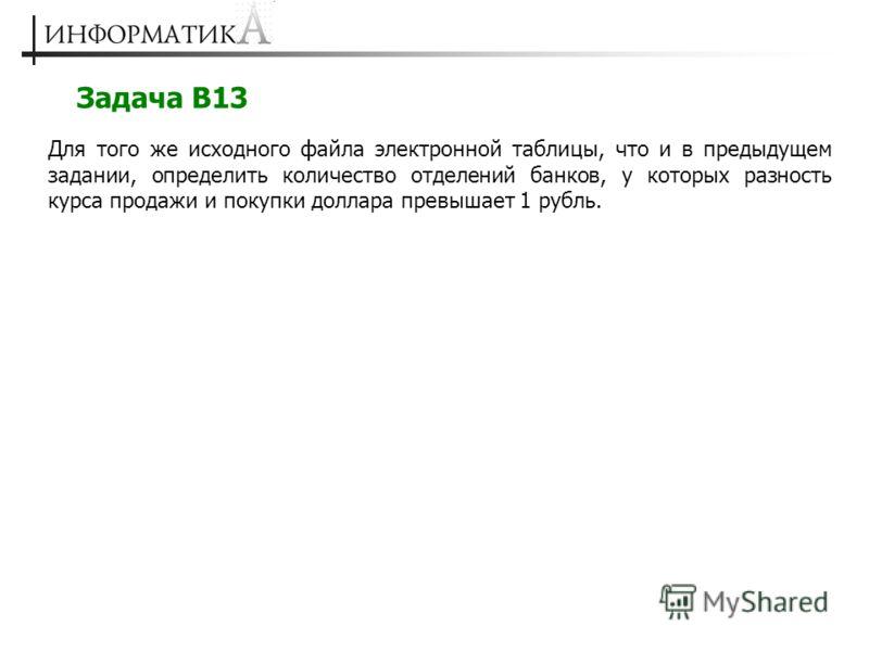 Задача В13 Для того же исходного файла электронной таблицы, что и в предыдущем задании, определить количество отделений банков, у которых разность курса продажи и покупки доллара превышает 1 рубль.