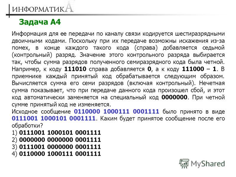 Задача А4 Информация для ее передачи по каналу связи кодируется шестиразрядными двоичными кодами. Поскольку при их передаче возможны искажения из-за помех, в конце каждого такого кода (справа) добавляется седьмой (контрольный) разряд. Значение этого