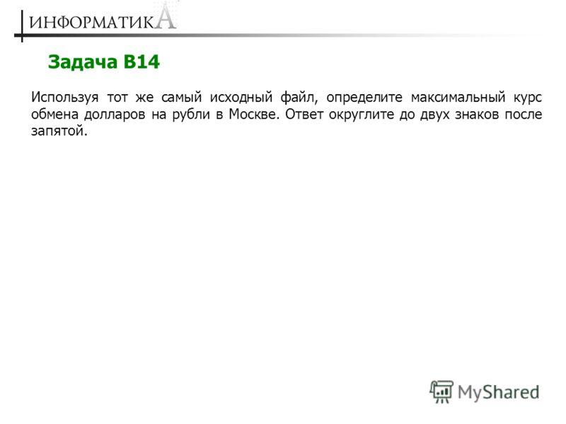 Задача В14 Используя тот же самый исходный файл, определите максимальный курс обмена долларов на рубли в Москве. Ответ округлите до двух знаков после запятой.