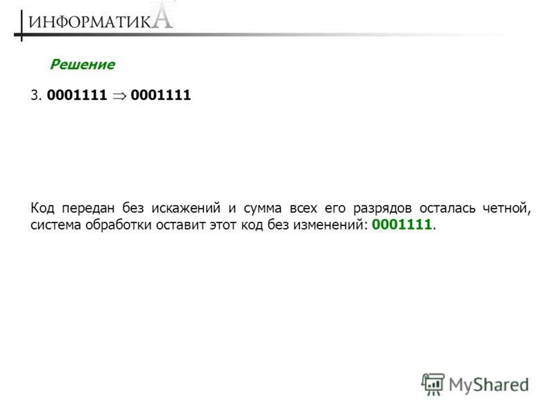 Решение 3. 0001111 0001111 Код передан без искажений и сумма всех его разрядов осталась четной, система обработки оставит этот код без изменений: 0001111.