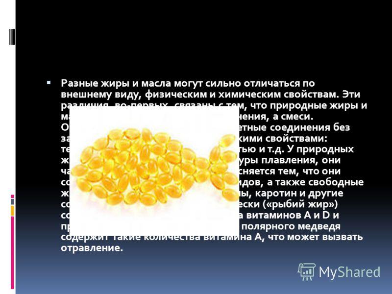 Разные жиры и масла могут сильно отличаться по внешнему виду, физическим и химическим свойствам. Эти различия, во-первых, связаны с тем, что природные жиры и масла – не индивидуальные соединения, а смеси. Очищенные триглицериды – бесцветные соединени