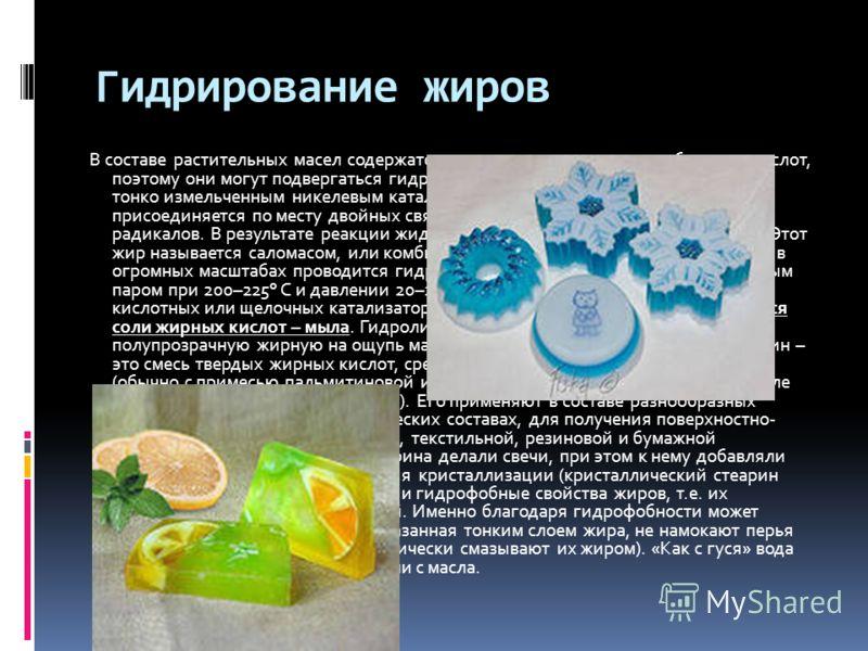 Гидрирование жиров В составе растительных масел содержатся остатки ненасыщенных карбоновых кислот, поэтому они могут подвергаться гидрированию. Через нагретую смесь масла с тонко измельченным никелевым катализатором пропускают водород, который присое