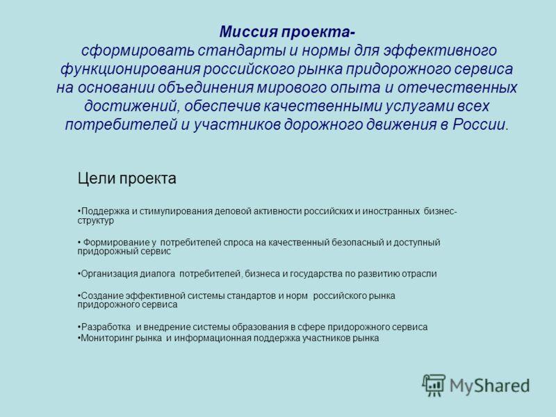 Миссия проекта- сформировать стандарты и нормы для эффективного функционирования российского рынка придорожного сервиса на основании объединения мирового опыта и отечественных достижений, обеспечив качественными услугами всех потребителей и участнико