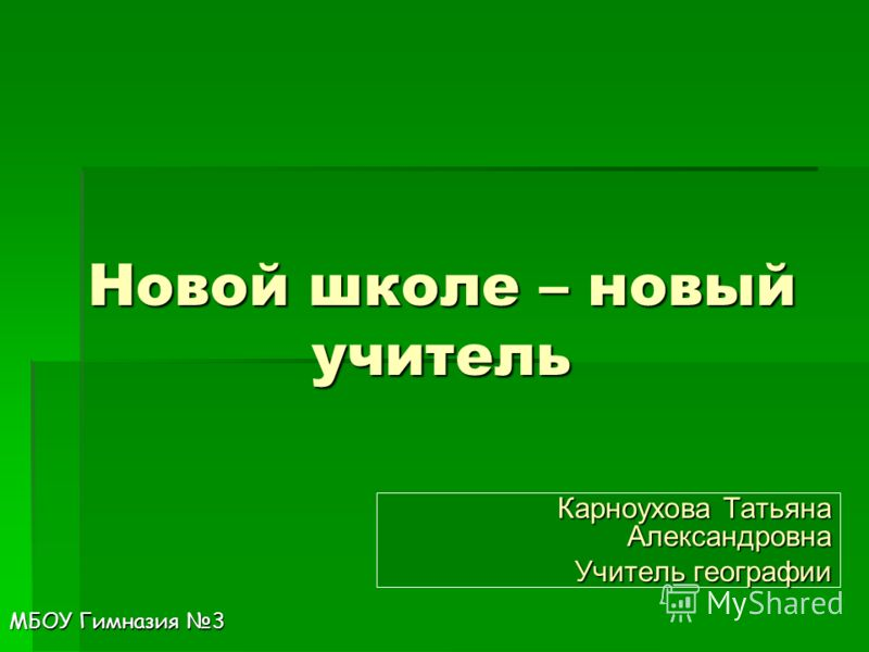 Новой школе – новый учитель Карноухова Татьяна Александровна Учитель географии МБОУ Гимназия 3