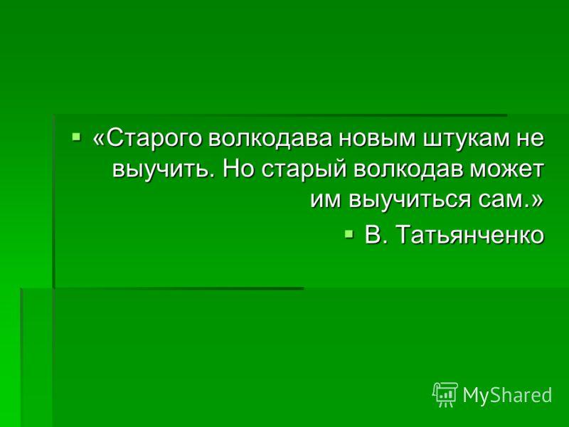 «Старого волкодава новым штукам не выучить. Но старый волкодав может им выучиться сам.» «Старого волкодава новым штукам не выучить. Но старый волкодав может им выучиться сам.» В. Татьянченко В. Татьянченко