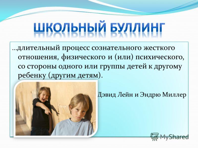 … длительный процесс сознательного жесткого отношения, физического и (или) психического, со стороны одного или группы детей к другому ребенку (другим детям). Дэвид Лейн и Эндрю Миллер … длительный процесс сознательного жесткого отношения, физического