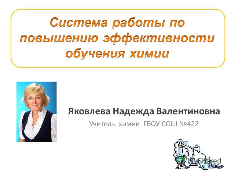 Яковлева Надежда Валентиновна Учитель химии ГБОУ СОШ 422