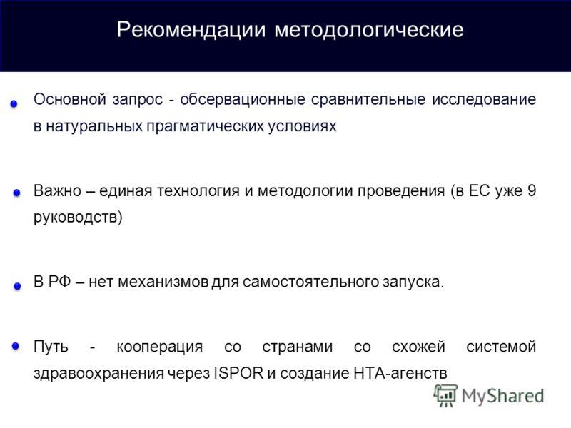 Рекомендации методологические Основной запрос - обсервационные сравнительные исследование в натуральных прагматических условиях Важно – единая технология и методологии проведения (в ЕС уже 9 руководств) В РФ – нет механизмов для самостоятельного запу