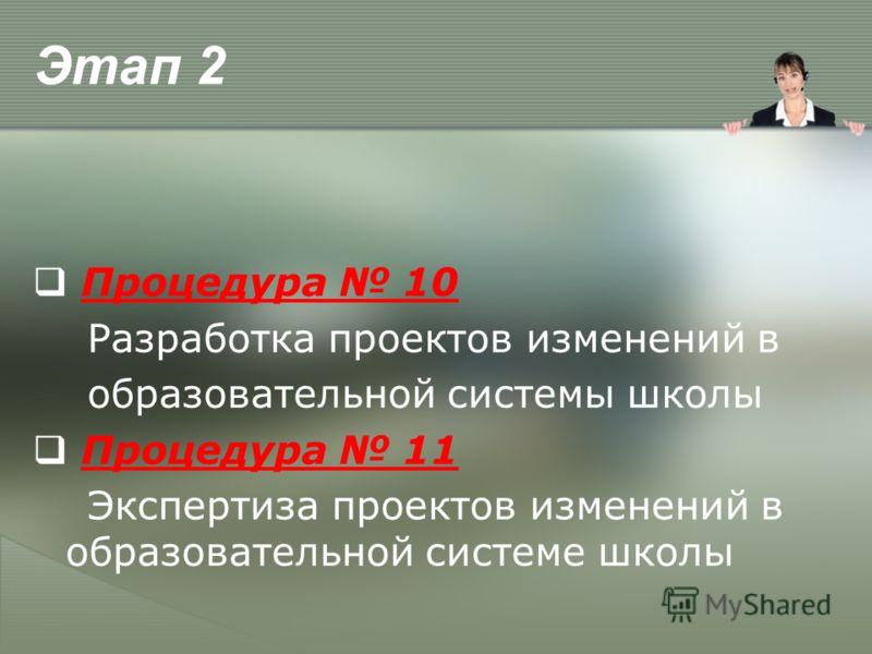 Этап 2 Процедура 10 Разработка проектов изменений в образовательной системы школы Процедура 11 Экспертиза проектов изменений в образовательной системе школы