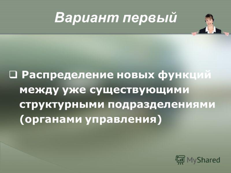 Вариант первый Распределение новых функций между уже существующими структурными подразделениями (органами управления)