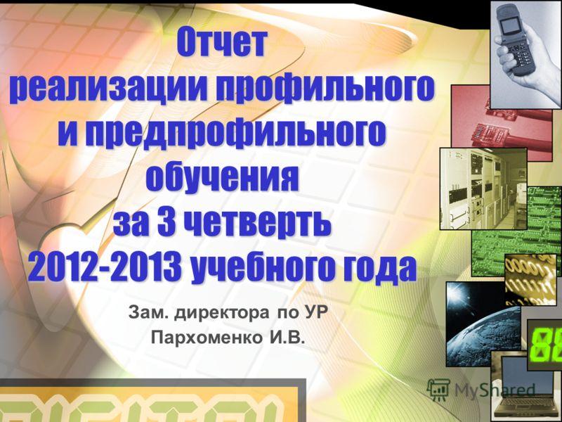 Отчет реализации профильного и предпрофильного обучения за 3 четверть 2012-2013 учебного года Зам. директора по УР Пархоменко И.В.