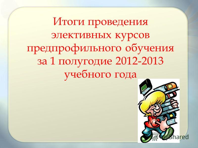 Итоги проведения элективных курсов предпрофильного обучения за 1 полугодие 2012-2013 учебного года