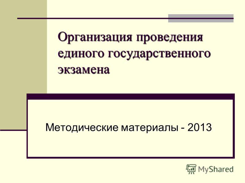 Организация проведения единого государственного экзамена Организация проведения единого государственного экзамена Методические материалы - 2013