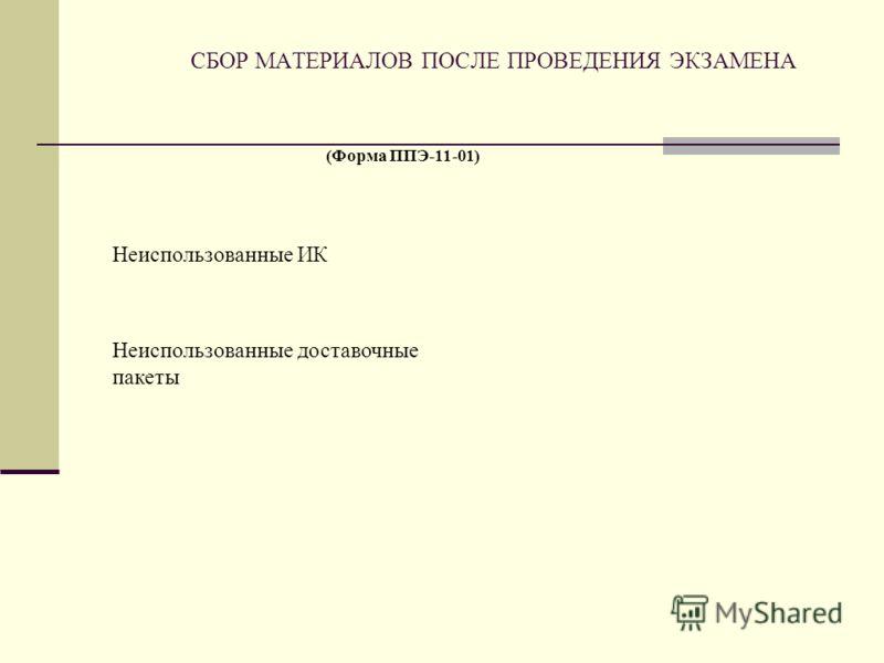 СБОР МАТЕРИАЛОВ ПОСЛЕ ПРОВЕДЕНИЯ ЭКЗАМЕНА Неиспользованные ИК Неиспользованные доставочные пакеты (Форма ППЭ-11-01)