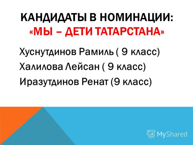 КАНДИДАТЫ В НОМИНАЦИИ: «МЫ – ДЕТИ ТАТАРСТАНА» Хуснутдинов Рамиль ( 9 класс) Халилова Лейсан ( 9 класс) Иразутдинов Ренат (9 класс)