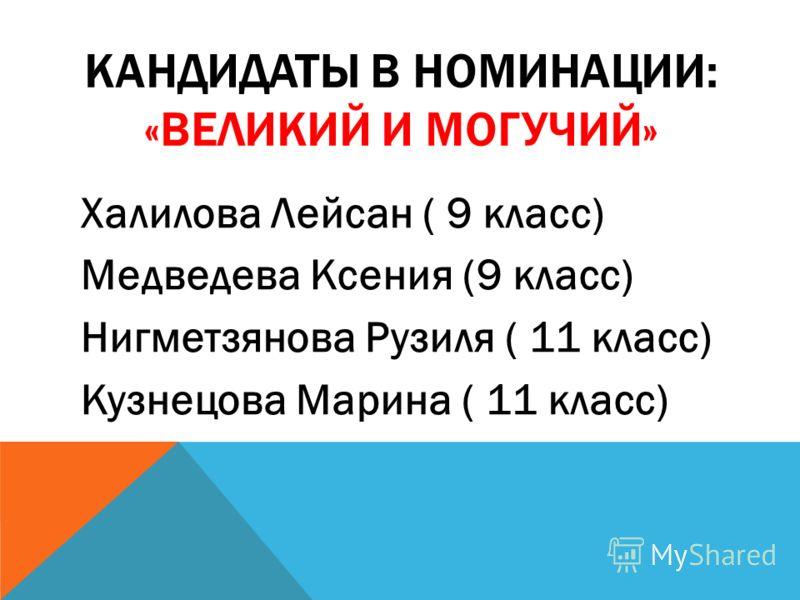 КАНДИДАТЫ В НОМИНАЦИИ: «ВЕЛИКИЙ И МОГУЧИЙ» Халилова Лейсан ( 9 класс) Медведева Ксения (9 класс) Нигметзянова Рузиля ( 11 класс) Кузнецова Марина ( 11 класс)