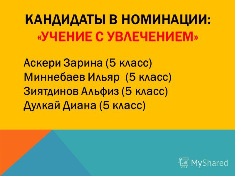 КАНДИДАТЫ В НОМИНАЦИИ: «УЧЕНИЕ С УВЛЕЧЕНИЕМ» Аскери Зарина (5 класс) Миннебаев Ильяр (5 класс) Зиятдинов Альфиз (5 класс) Дулкай Диана (5 класс)