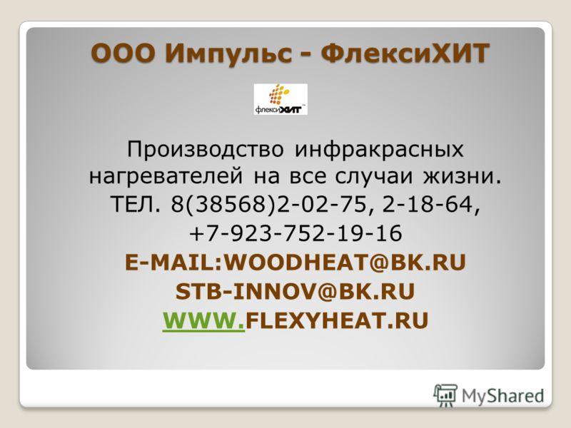 ООО Импульс - ФлексиХИТ Производство инфракрасных нагревателей на все случаи жизни. ТЕЛ. 8(38568)2-02-75, 2-18-64, +7-923-752-19-16 E-MAIL:WOODHEAT@BK.RU STB-INNOV@BK.RU WWW.WWW.FLEXYHEAT.RU