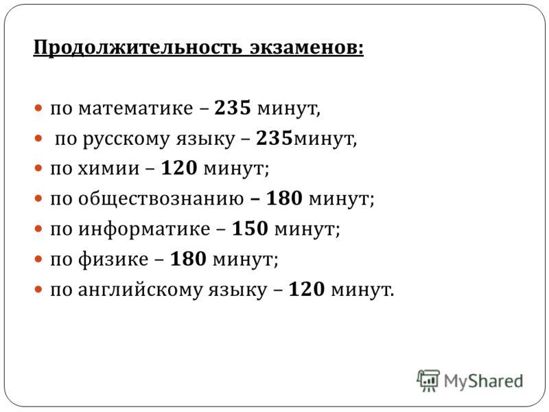 Продолжительность экзаменов : по математике – 235 минут, по русскому языку – 235 минут, по химии – 120 минут ; по обществознанию – 180 минут ; по информатике – 150 минут ; по физике – 180 минут ; по английскому языку – 120 минут.