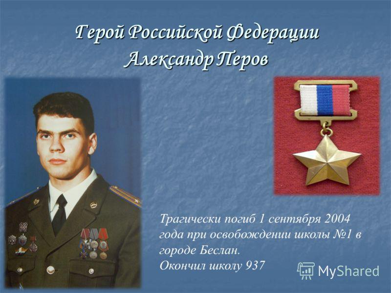Герой Российской Федерации Александр Перов Трагически погиб 1 сентября 2004 года при освобождении школы 1 в городе Беслан. Окончил школу 937