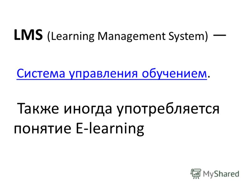 LMS (Learning Management System) Система управления обучением.Система управления обучением Также иногда употребляется понятие E-learning