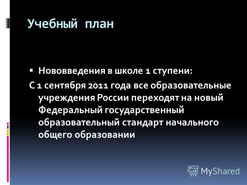 Учебный план Нововведения в школе 1 ступени: С 1 сентября 2011 года все образовательные учреждения России переходят на новый Федеральный государственный образовательный стандарт начального общего образовании