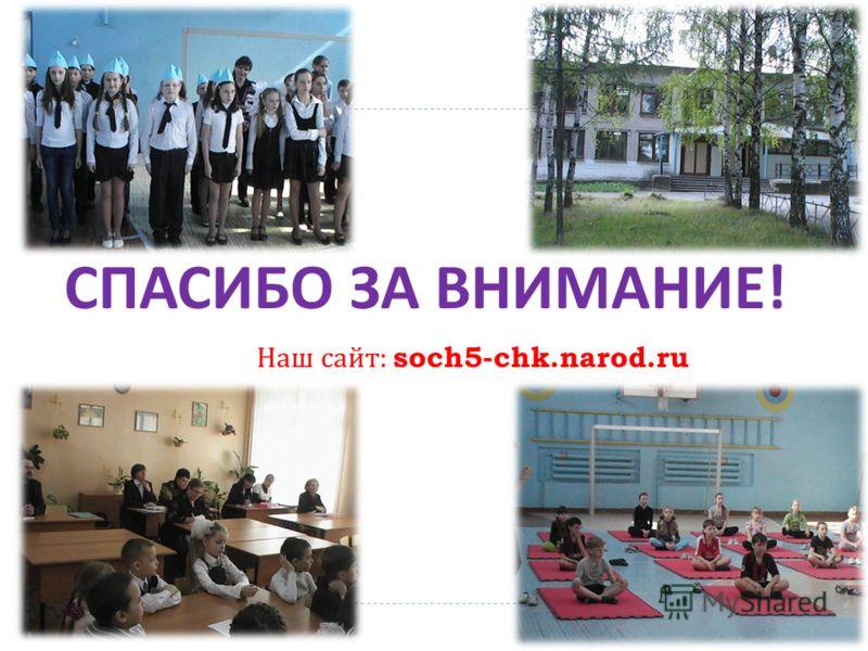 СПАСИБО ЗА ВНИМАНИЕ ! Наш сайт : soch5-chk.narod.ru