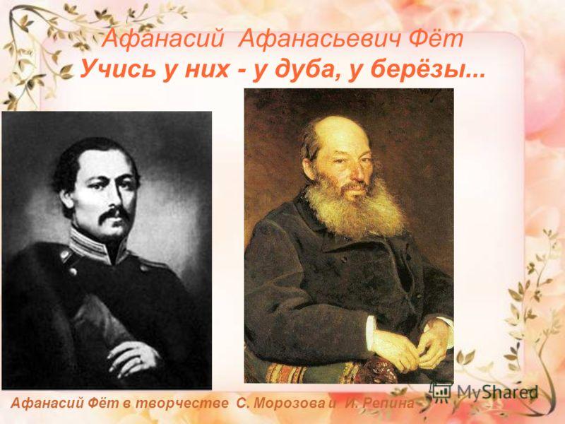 Афанасий Афанасьевич Фёт Учись у них - у дуба, у берёзы... Афанасий Фёт в творчестве С. Морозова и И. Репина