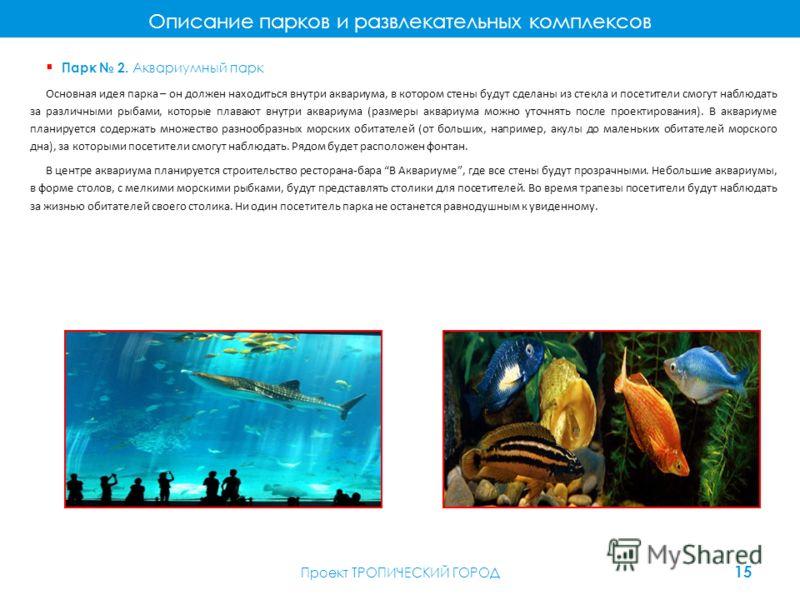 Описание парков и развлекательных комплексов Парк 2. Аквариумный парк Основная идея парка – он должен находиться внутри аквариума, в котором стены будут сделаны из стекла и посетители смогут наблюдать за различными рыбами, которые плавают внутри аква