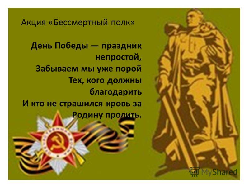 Акция «Бессмертный полк» День Победы праздник непростой, Забываем мы уже порой Тех, кого должны благодарить И кто не страшился кровь за Родину пролить.