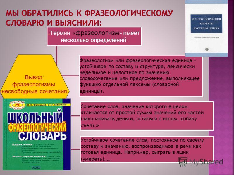 « Термин «фразеологизм » имеет несколько определений. Фразеологизм или фразеологическая единица - устойчивое по составу и структуре, лексически неделимое и целостное по значению словосочетание или предложение, выполняющее функцию отдельной лексемы (с