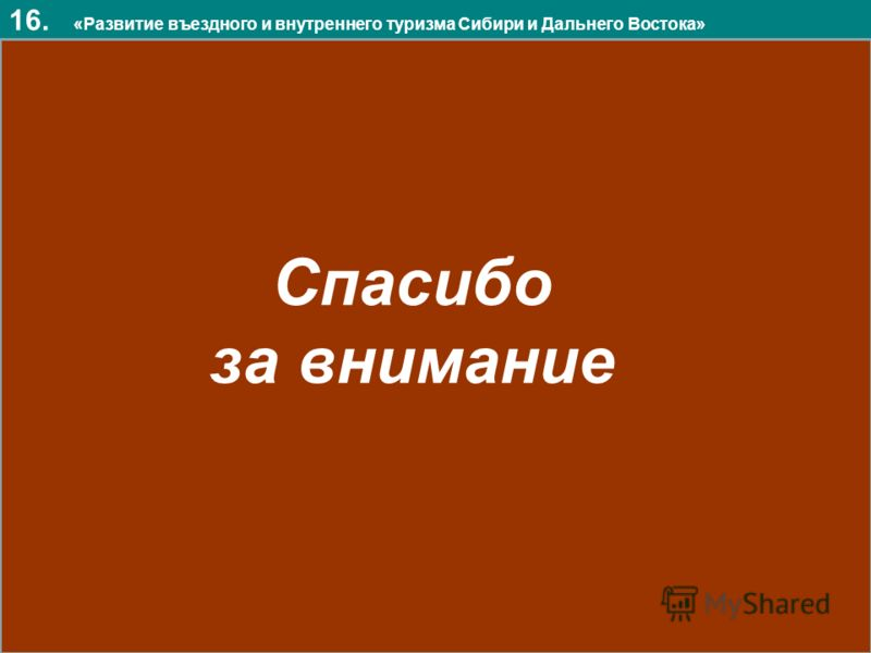 16. «Развитие въездного и внутреннего туризма Сибири и Дальнего Востока» Спасибо за внимание