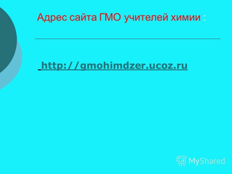 Адрес сайта ГМО учителей химии : http://gmohimdzer.ucoz.ru