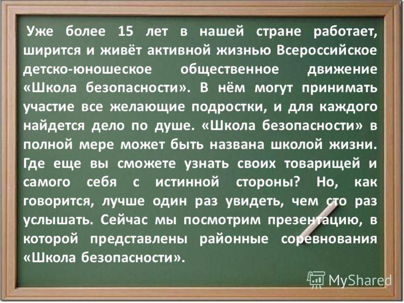Уже более 15 лет в нашей стране работает, ширится и живёт активной жизнью Всероссийское детско-юношеское общественное движение «Школа безопасности». В нём могут принимать участие все желающие подростки, и для каждого найдется дело по душе. «Школа без
