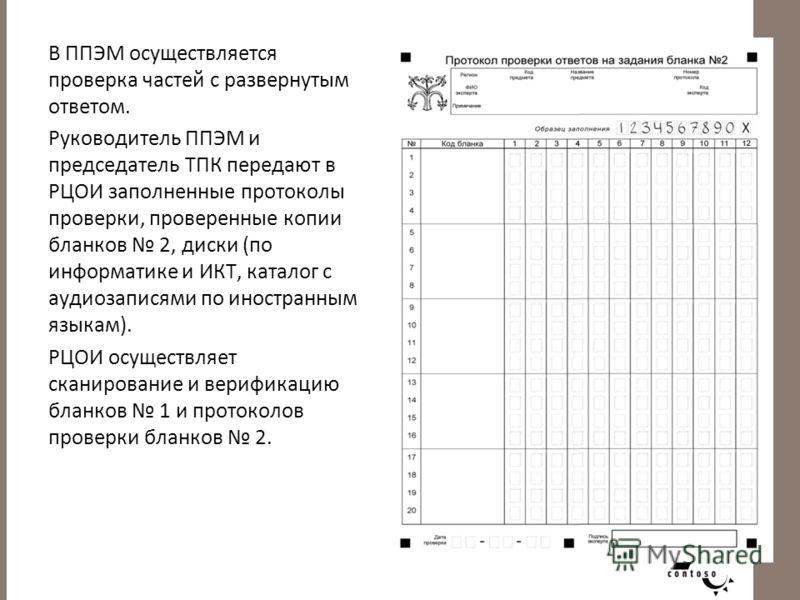В ППЭМ осуществляется проверка частей с развернутым ответом. Руководитель ППЭМ и председатель ТПК передают в РЦОИ заполненные протоколы проверки, проверенные копии бланков 2, диски (по информатике и ИКТ, каталог с аудиозаписями по иностранным языкам)