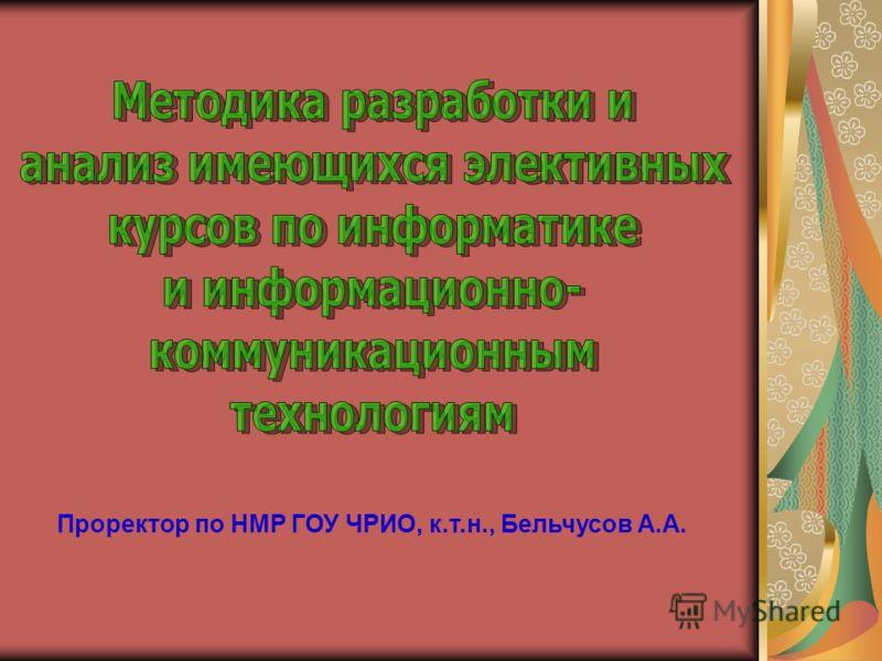 Проректор по НМР ГОУ ЧРИО, к.т.н., Бельчусов А.А.